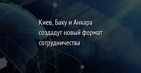 Киев, Баку и Анкара создадут новый формат сотрудничества